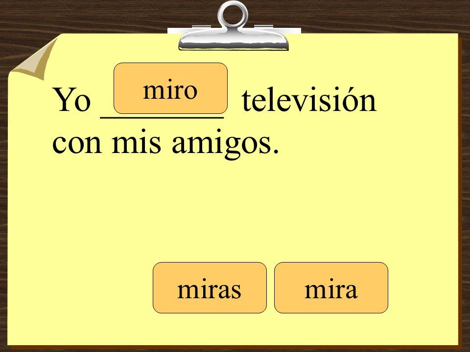 Yo _______ televisión con mis amigos. miro mirasmira