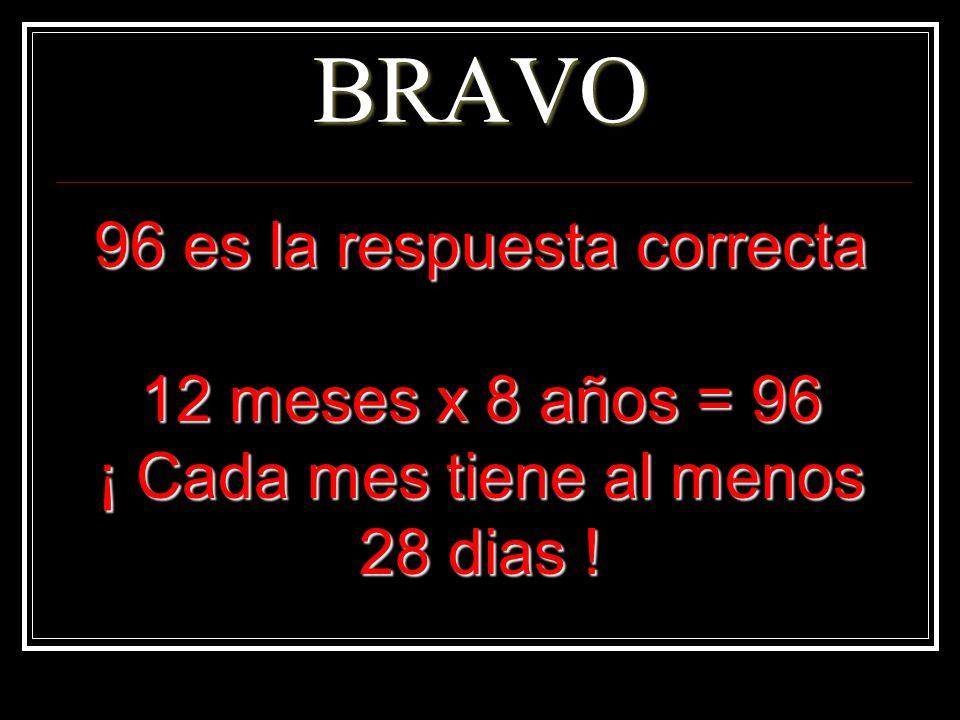 BRAVO 96 es la respuesta correcta 12 meses x 8 años = 96 ¡ Cada mes tiene al menos 28 dias !