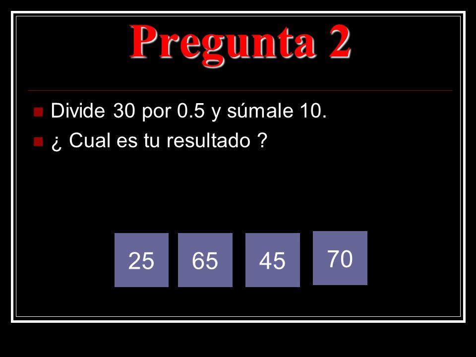Pregunta 2 Divide 30 por 0.5 y súmale 10. ¿ Cual es tu resultado ? 256545 70