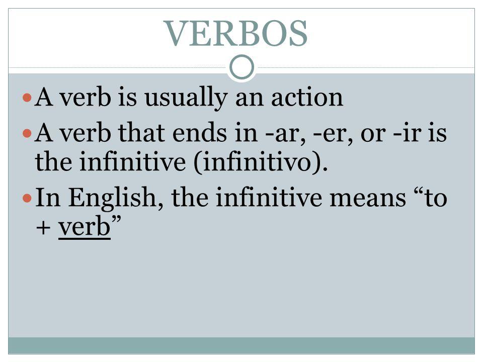 VERBOS A verb is usually an action A verb that ends in -ar, -er, or -ir is the infinitive (infinitivo).