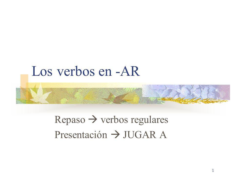 1 Los verbos en -AR Repaso verbos regulares Presentación JUGAR A