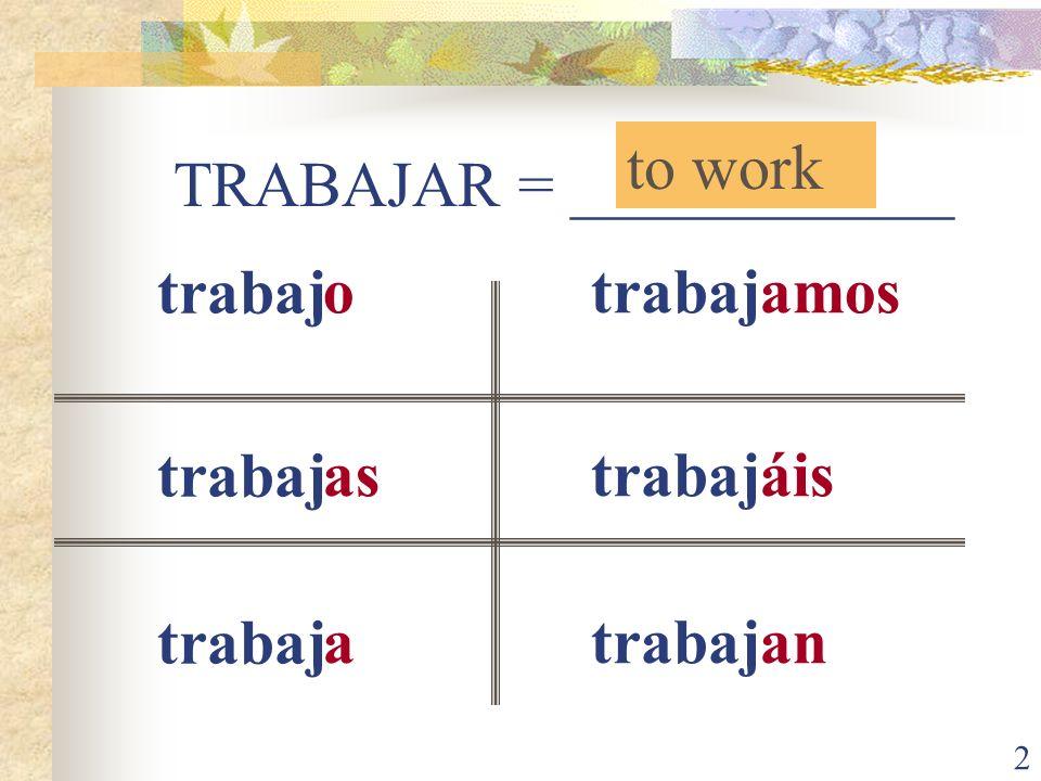 2 TRABAJAR = ____________ to work trabaj o as a amos áis an