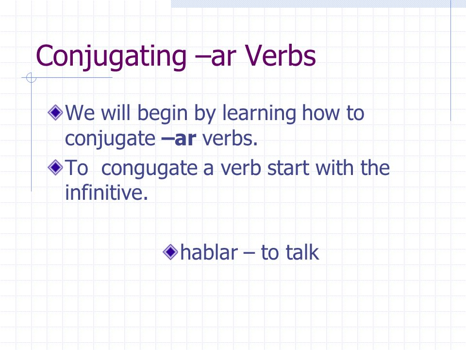 Conjugating –ar Verbs Remove the –ar ending from the infinitive. hablar habl