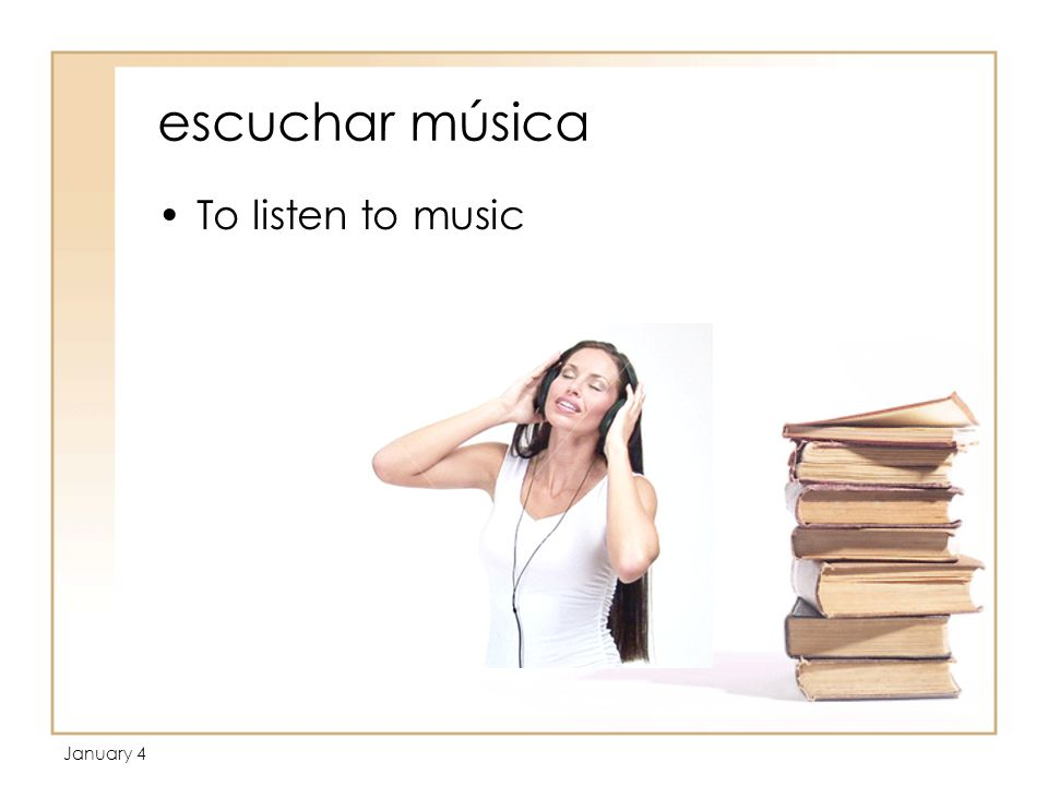 January 4 escuchar música To listen to music