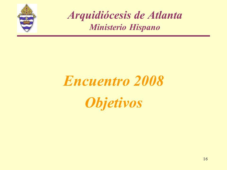 16 Arquidiócesis de Atlanta Ministerio Hispano Encuentro 2008 Objetivos