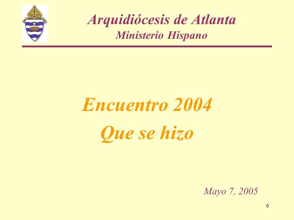 6 Arquidiócesis de Atlanta Ministerio Hispano Encuentro 2004 Que se hizo Mayo 7, 2005