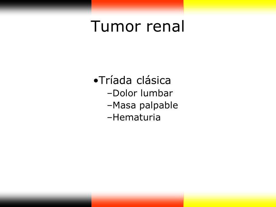 Tumor renal Tríada clásica –Dolor lumbar –Masa palpable –Hematuria