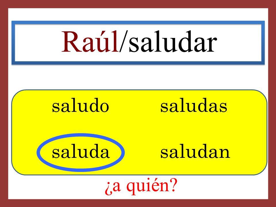 Raúl/saludar saludo saludas saluda saludan ¿a quién
