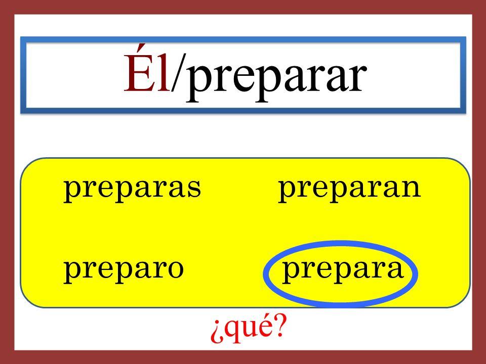 Él/preparar preparas preparan preparo prepara ¿qué