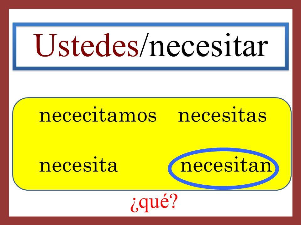 Ustedes/necesitar nececitamos necesitas necesita necesitan ¿qué