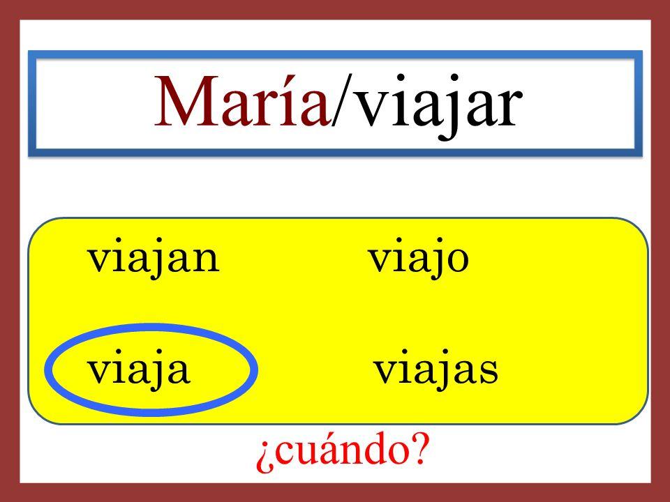 María/viajar viajan viajo viaja viajas ¿cuándo