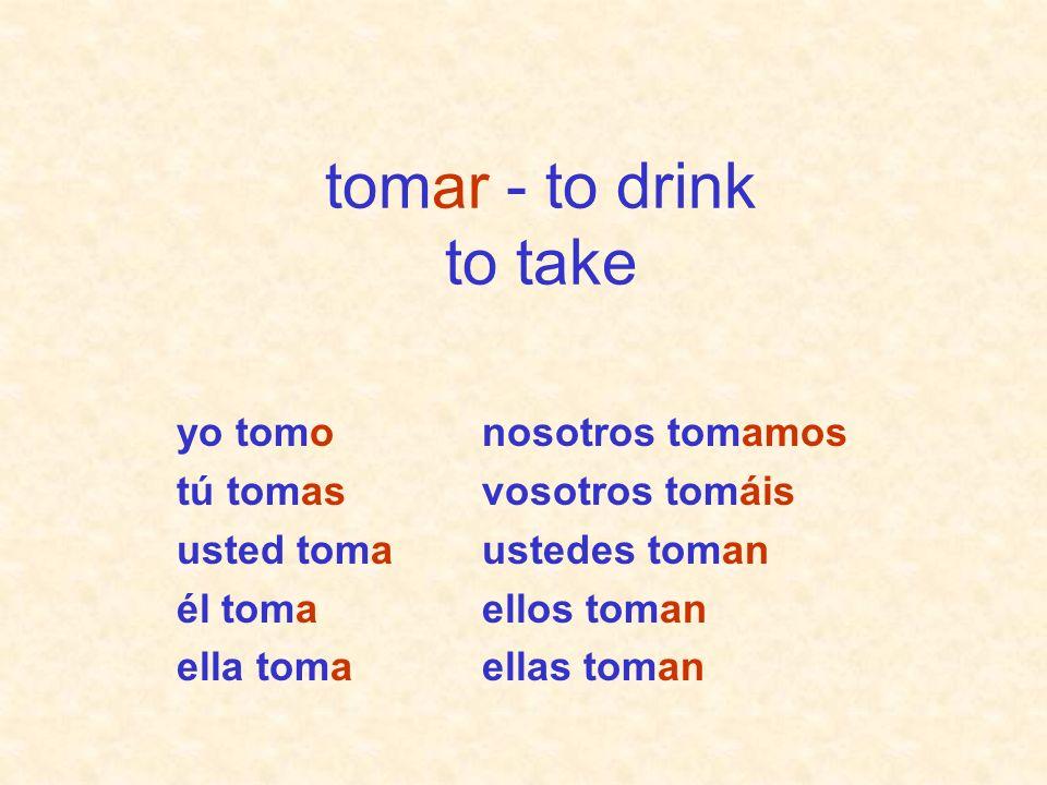 nosotros tomamos vosotros tomáis ustedes toman ellos toman ellas toman yo tomo tú tomas usted toma él toma ella toma tomar - to drink to take