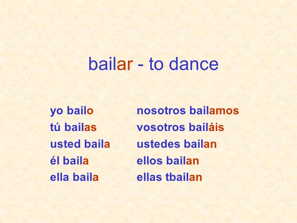 nosotros bailamos vosotros bailáis ustedes bailan ellos bailan ellas tbailan yo bailo tú bailas usted baila él baila ella baila bailar - to dance