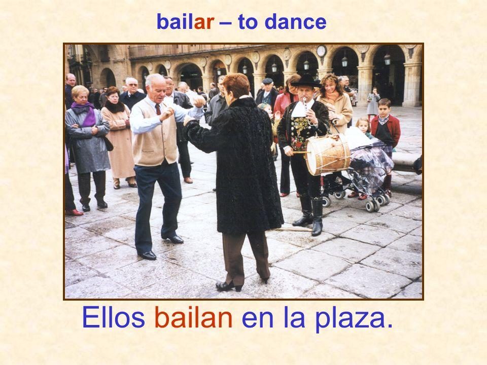 Ellos bailan en la plaza. bailar – to dance