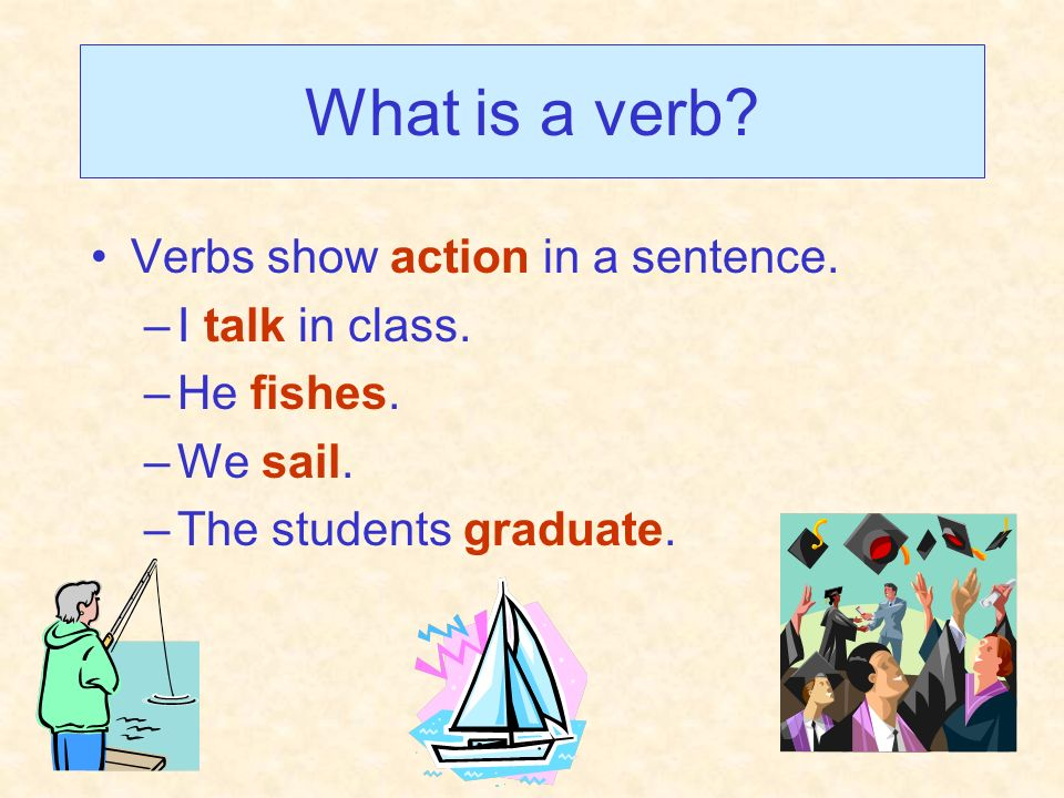 What is a verb? Verbs show action in a sentence. –I talk in class. –He fishes. –We sail. –The students graduate.