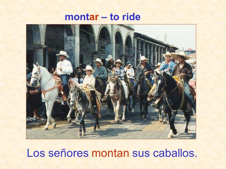 Los señores montan sus caballos. montar – to ride