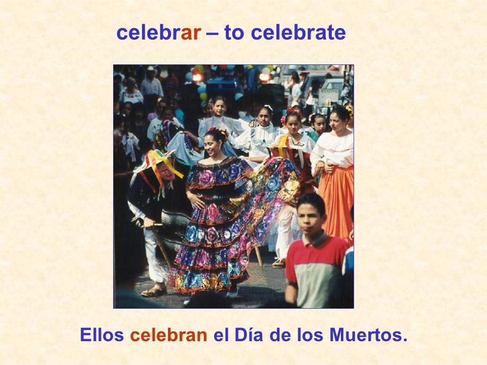 Ellos celebran el Día de los Muertos. celebrar – to celebrate