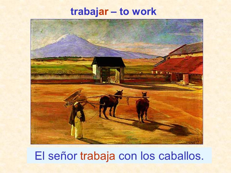 El señor trabaja con los caballos. trabajar – to work