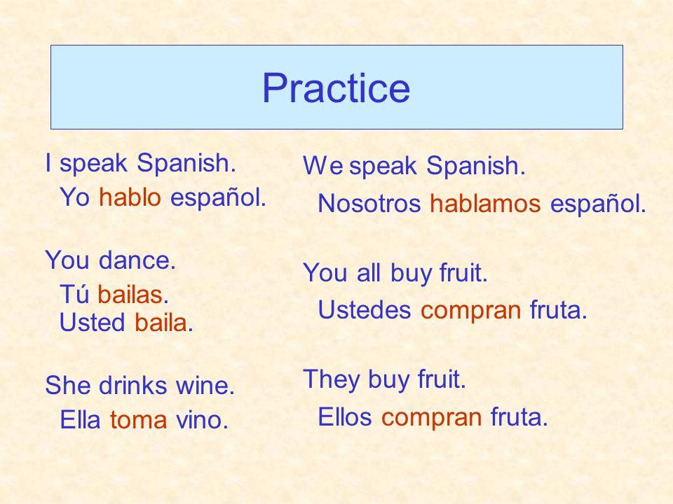 Practice I speak Spanish. Yo hablo español. You dance. Tú bailas. Usted baila. She drinks wine. Ella toma vino. We speak Spanish. Nosotros hablamos es