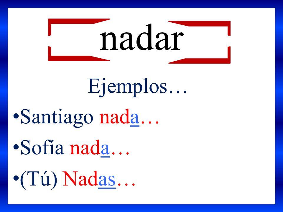 Ejemplos… Santiago nada… Sofía nada… (Tú) Nadas… nadar