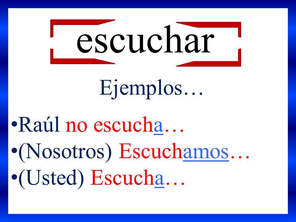 escuchar Ejemplos… Raúl no escucha… (Nosotros) Escuchamos… (Usted) Escucha…