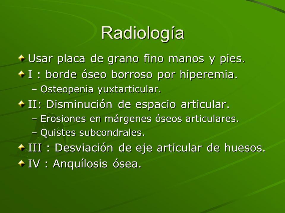 Radiología Usar placa de grano fino manos y pies. I : borde óseo borroso por hiperemia. –Osteopenia yuxtarticular. II: Disminución de espacio articula