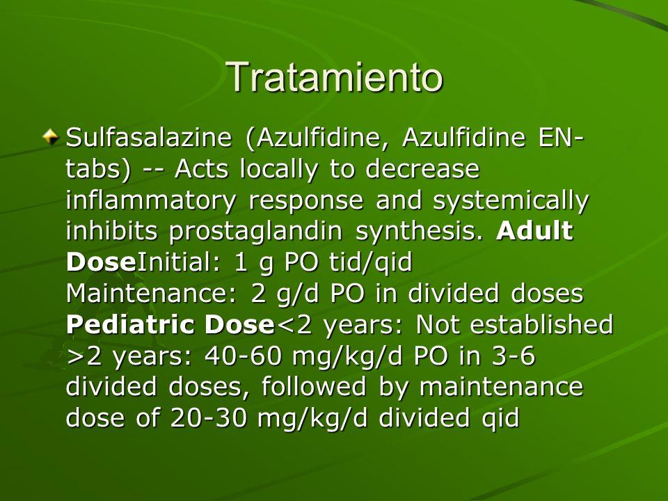 Tratamiento Sulfasalazine (Azulfidine, Azulfidine EN- tabs) -- Acts locally to decrease inflammatory response and systemically inhibits prostaglandin