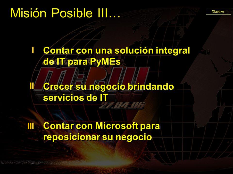 Misión Posible III… Objetivo Contar con una solución integral de IT para PyMEs I I Crecer su negocio brindando servicios de IT II III Contar con Micro