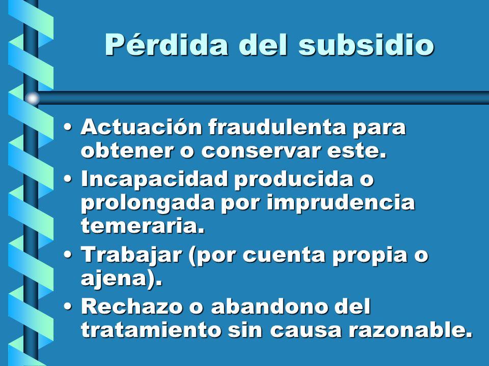 Pérdida del subsidio Actuación fraudulenta para obtener o conservar este.Actuación fraudulenta para obtener o conservar este. Incapacidad producida o