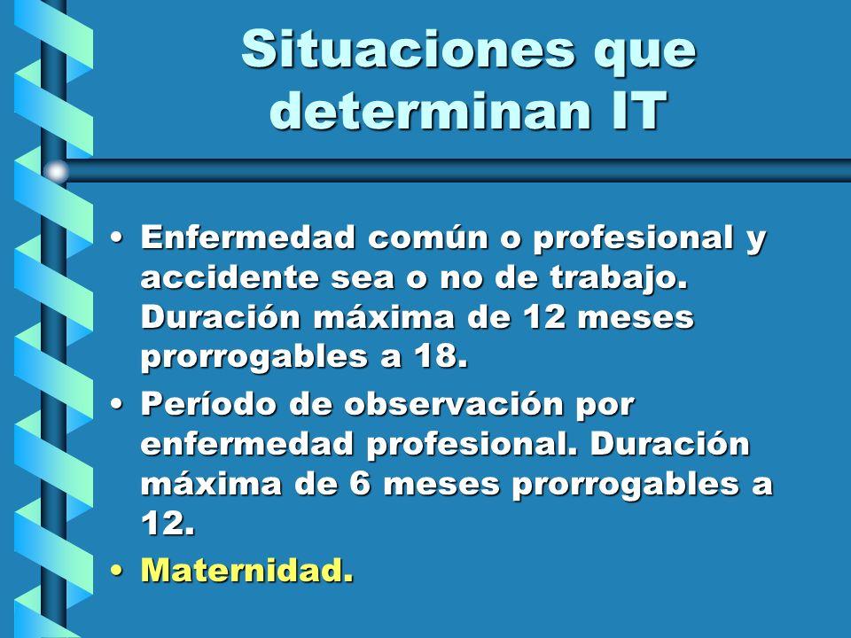Situaciones que determinan IT Enfermedad común o profesional y accidente sea o no de trabajo. Duración máxima de 12 meses prorrogables a 18.Enfermedad