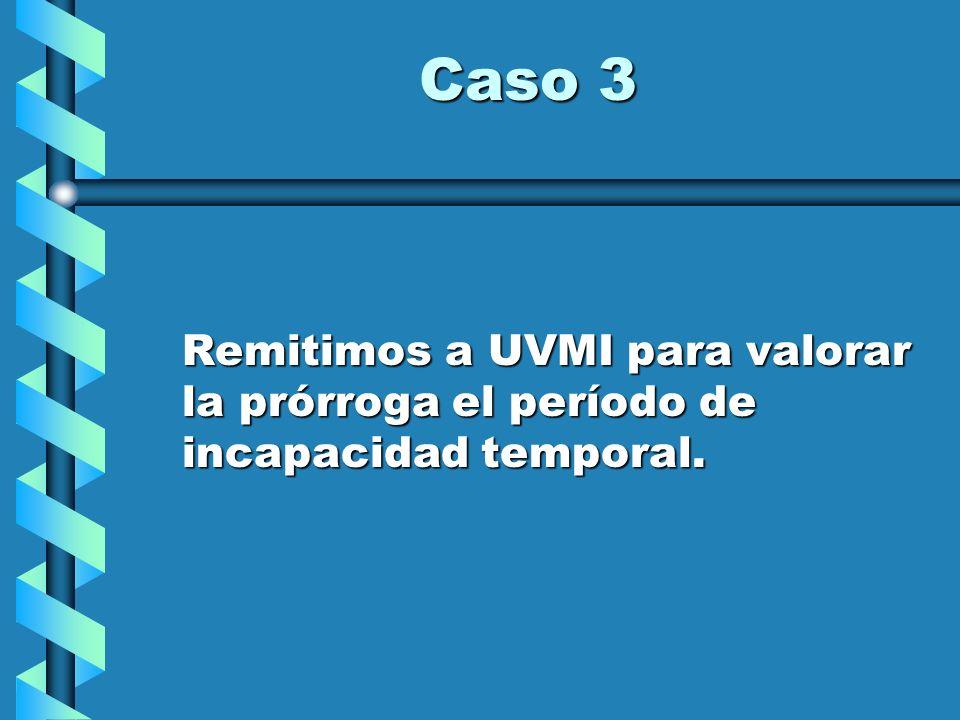 Caso 3 Remitimos a UVMI para valorar la prórroga el período de incapacidad temporal.