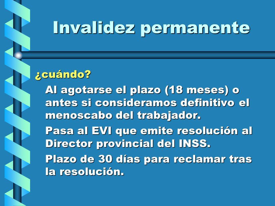 Invalidez permanente ¿cuándo? Al agotarse el plazo (18 meses) o antes si consideramos definitivo el menoscabo del trabajador. Pasa al EVI que emite re