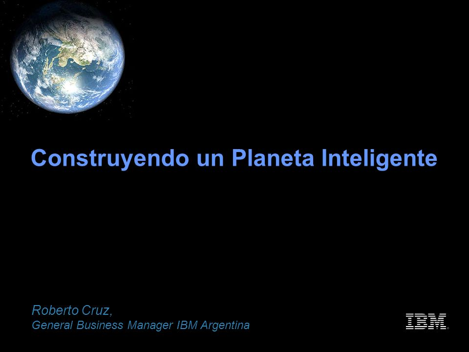 Ahora construyamos un Planeta Inteligente Roberto Cruz, General Business Manager IBM Argentina