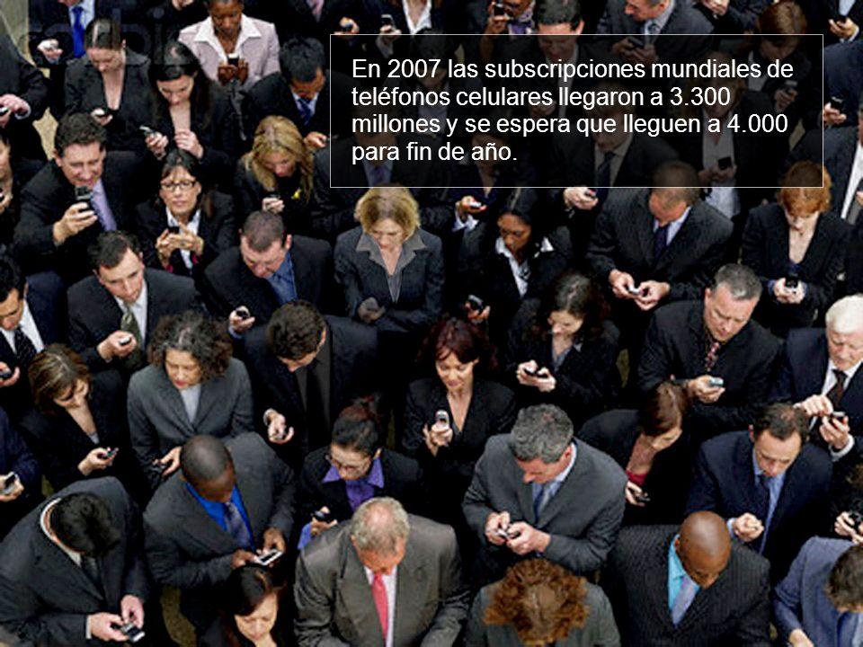 En 2007 las subscripciones mundiales de teléfonos celulares llegaron a 3.300 millones y se espera que lleguen a 4.000 para fin de año.