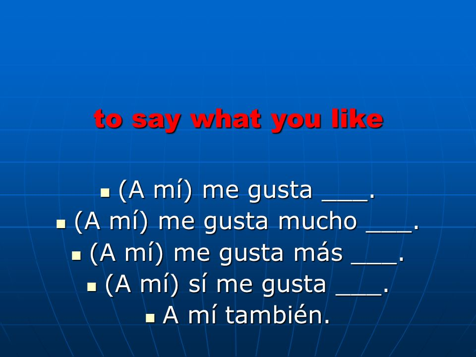 to say what you like (A mí) me gusta ___. (A mí) me gusta ___. (A mí) me gusta mucho ___. (A mí) me gusta mucho ___. (A mí) me gusta más ___. (A mí) m