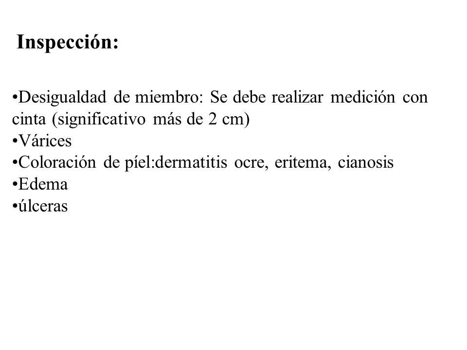 Inspección: Desigualdad de miembro: Se debe realizar medición con cinta (significativo más de 2 cm) Várices Coloración de píel:dermatitis ocre, eritem