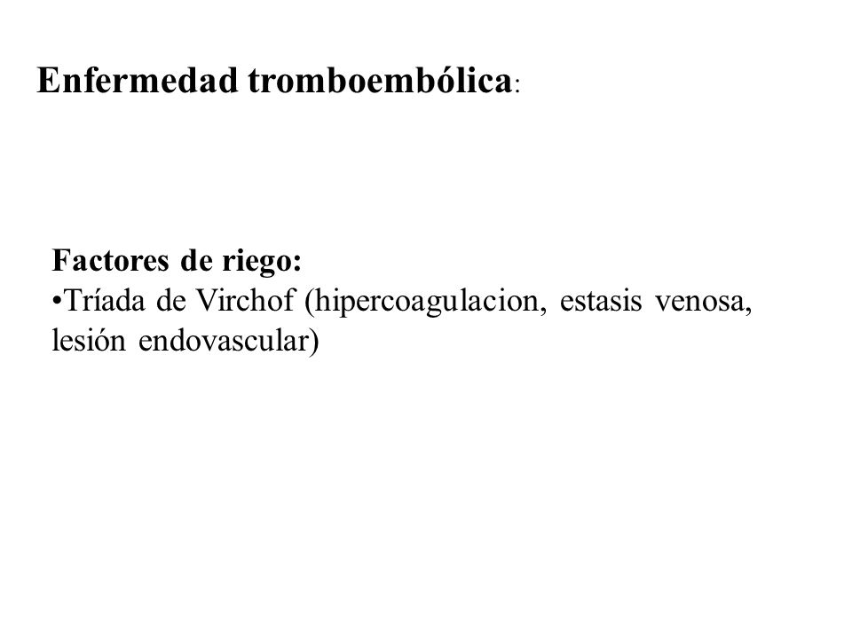 Enfermedad tromboembólica : Factores de riego: Tríada de Virchof (hipercoagulacion, estasis venosa, lesión endovascular)