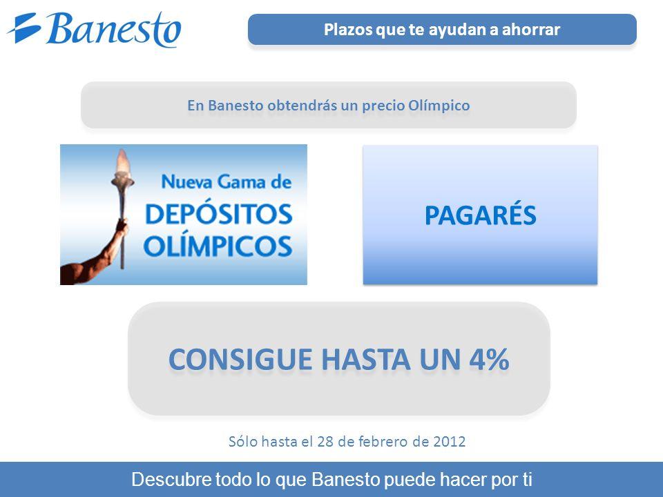 Plazos que te ayudan a ahorrar Descubre todo lo que Banesto puede hacer por ti CONSIGUE HASTA UN 4% Sólo hasta el 28 de febrero de 2012 PAGARÉS En Banesto obtendrás un precio Olímpico