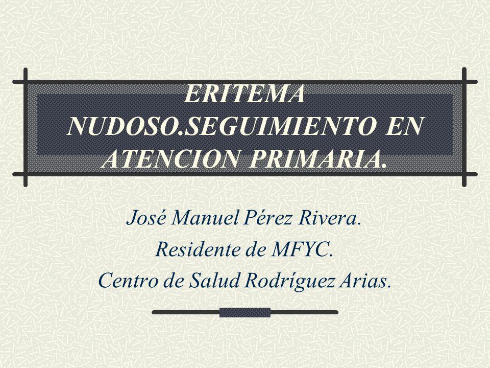ERITEMA NUDOSO.SEGUIMIENTO EN ATENCION PRIMARIA. José Manuel Pérez Rivera. Residente de MFYC. Centro de Salud Rodríguez Arias.