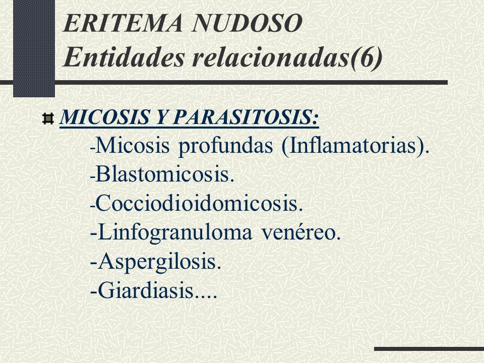 ERITEMA NUDOSO Entidades relacionadas(6) MICOSIS Y PARASITOSIS: - Micosis profundas (Inflamatorias). - Blastomicosis. - Cocciodioidomicosis. -Linfogra