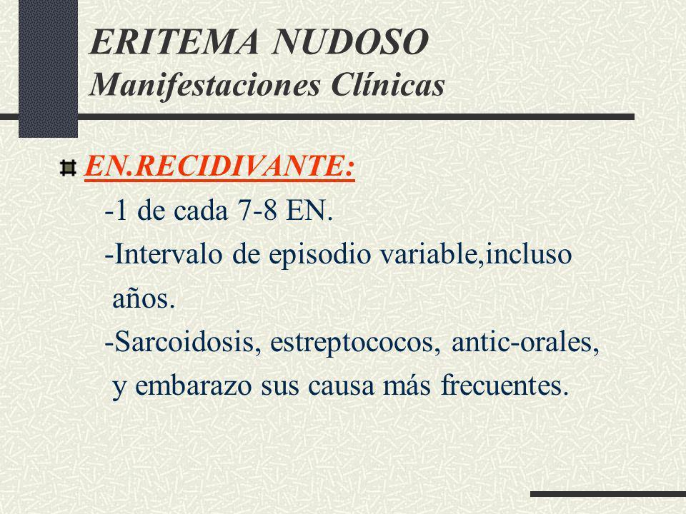 ERITEMA NUDOSO Manifestaciones Clínicas EN.RECIDIVANTE: -1 de cada 7-8 EN. -Intervalo de episodio variable,incluso años. -Sarcoidosis, estreptococos,