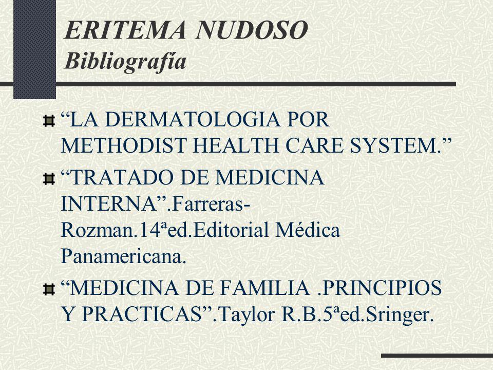ERITEMA NUDOSO Bibliografía LA DERMATOLOGIA POR METHODIST HEALTH CARE SYSTEM. TRATADO DE MEDICINA INTERNA.Farreras- Rozman.14ªed.Editorial Médica Pana