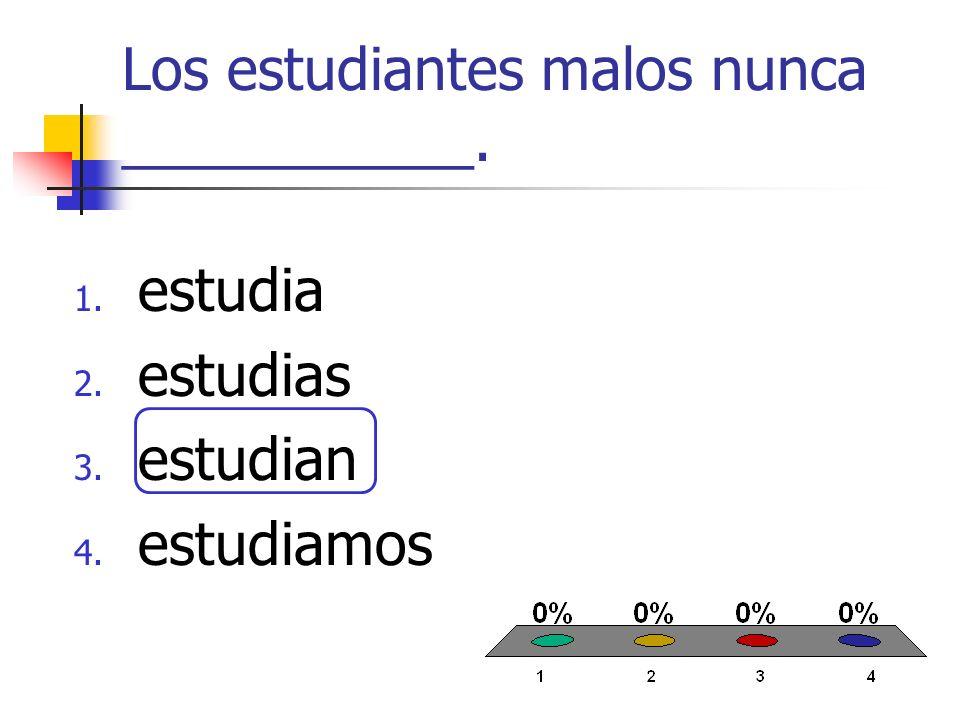 Los estudiantes malos nunca ___________. 1. estudia 2. estudias 3. estudian 4. estudiamos