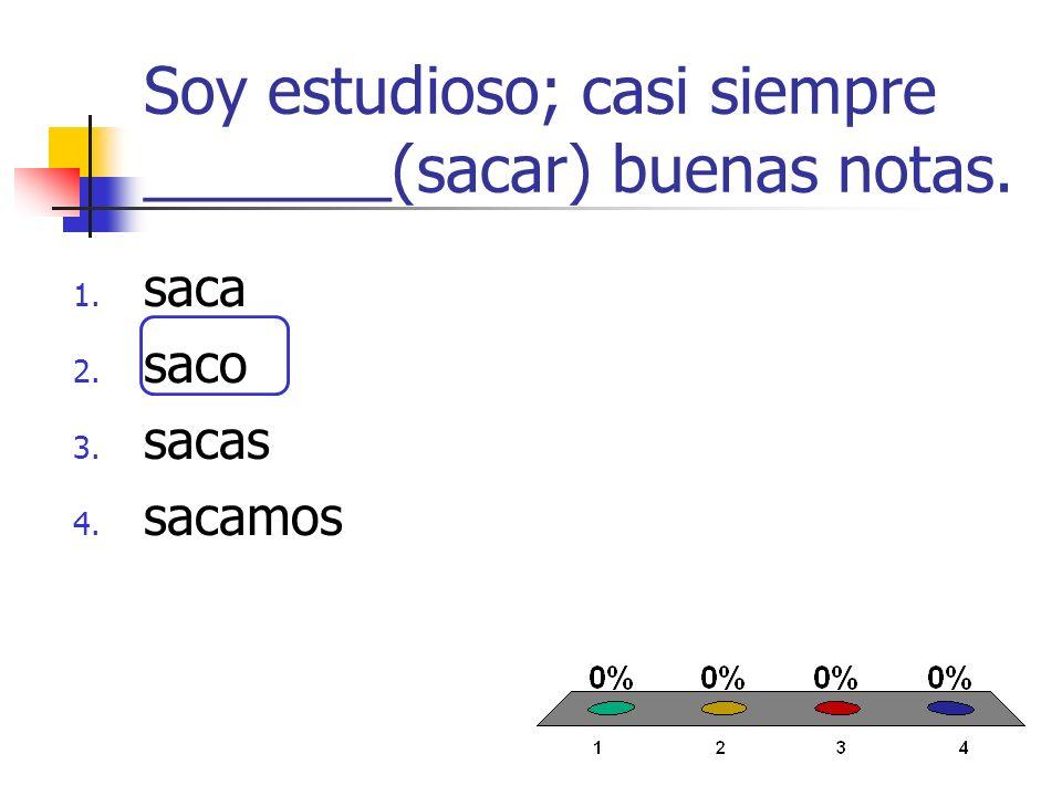 Soy estudioso; casi siempre _______(sacar) buenas notas. 1. saca 2. saco 3. sacas 4. sacamos