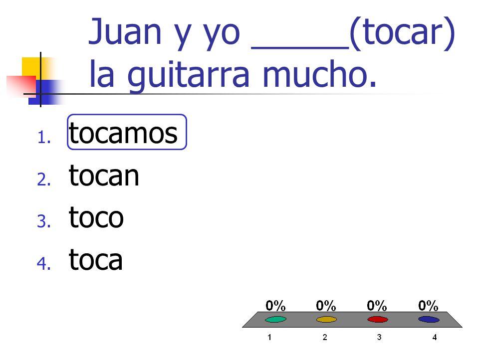 Juan y yo _____(tocar) la guitarra mucho. 1. tocamos 2. tocan 3. toco 4. toca