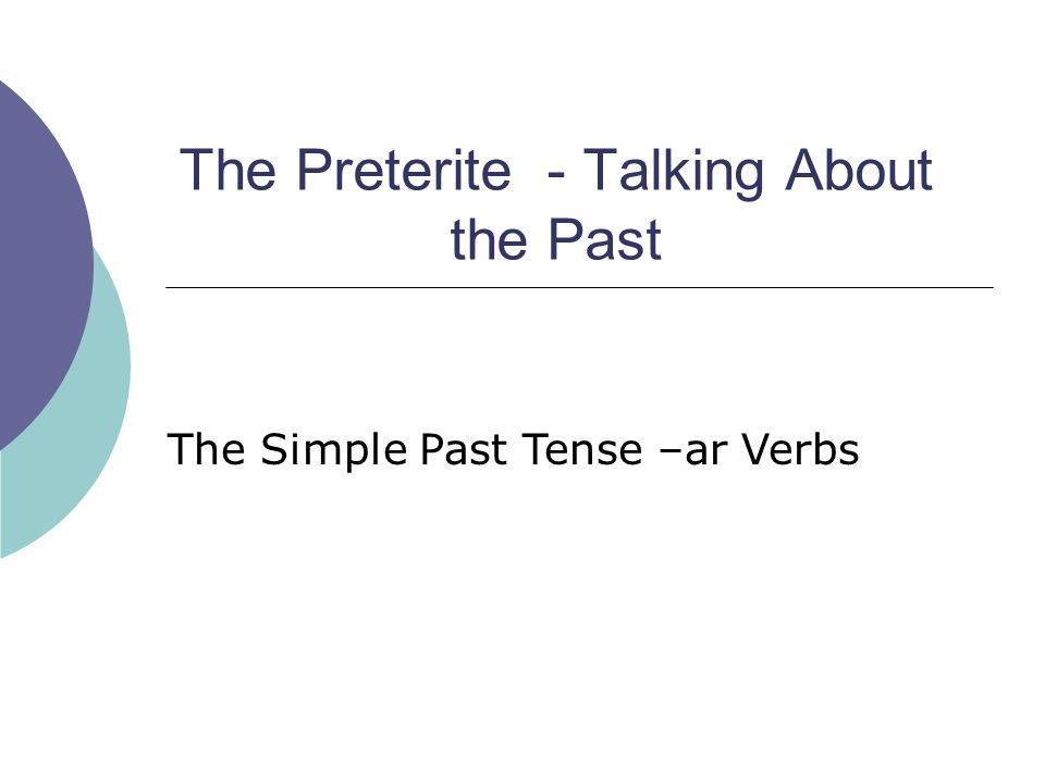 The Preterite - Talking About the Past The Simple Past Tense –ar Verbs