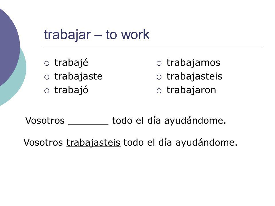 trabajar – to work trabajé trabajaste trabajó trabajamos trabajasteis trabajaron Vosotros _______ todo el día ayudándome. Vosotros trabajasteis todo e