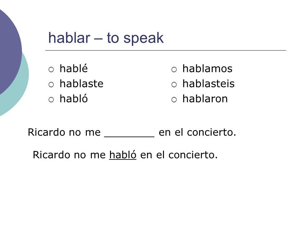 hablar – to speak hablé hablaste habló hablamos hablasteis hablaron Ricardo no me ________ en el concierto. Ricardo no me habló en el concierto.