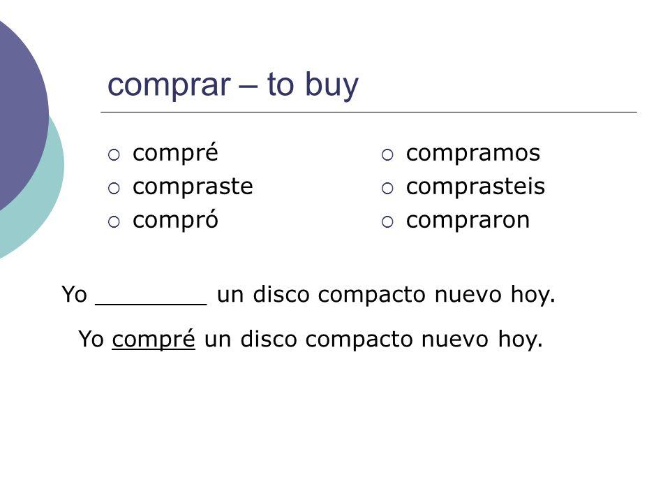 comprar – to buy compré compraste compró compramos comprasteis compraron Yo ________ un disco compacto nuevo hoy. Yo compré un disco compacto nuevo ho