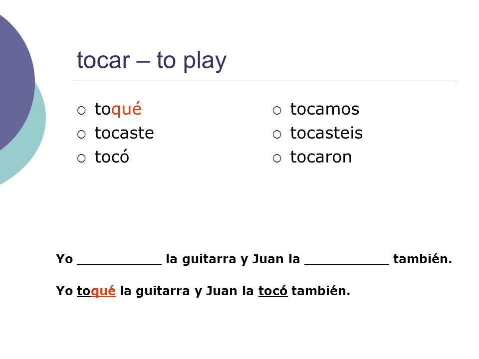 tocar – to play toqué tocaste tocó tocamos tocasteis tocaron Yo __________ la guitarra y Juan la __________ también. Yo toqué la guitarra y Juan la to